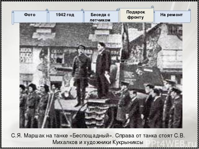 * С.Я. Маршак на танке «Беспощадный». Справа от танка стоят С.В. Михалков и художники Кукрыниксы На ремонт Подарок фронту Беседа с летчиком Фото 1942 год