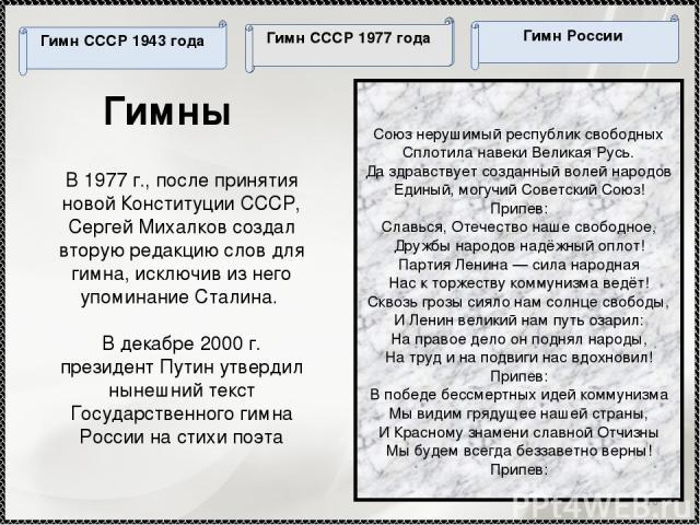* Гимны В 1977 г., после принятия новой Конституции СССР, Сергей Михалков создал вторую редакцию слов для гимна, исключив из него упоминание Сталина. В декабре 2000 г. президент Путин утвердил нынешний текст Государственного гимна России на стихи по…