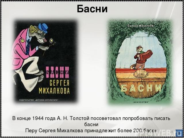 * Басни В конце 1944 года А. Н. Толстой посоветовал попробовать писать басни Перу Сергея Михалкова принадлежит более 200 басен