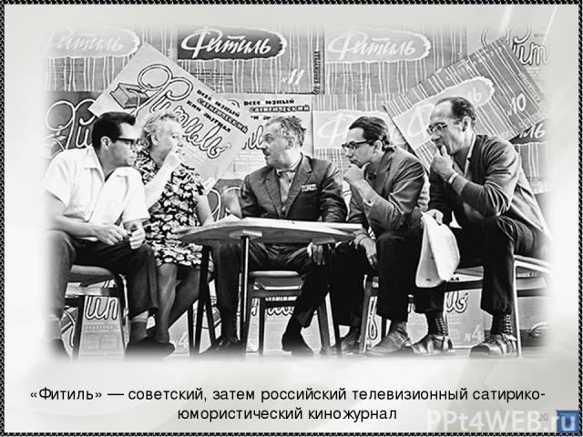 * «Фитиль»— советский, затем российский телевизионный сатирико-юмористический киножурнал