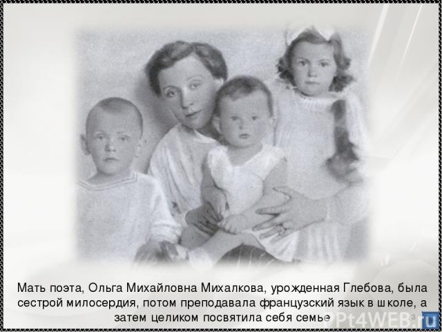 * Мать поэта, Ольга Михайловна Михалкова, урожденная Глебова, была сестрой милосердия, потом преподавала французский язык в школе, а затем целиком посвятила себя семье