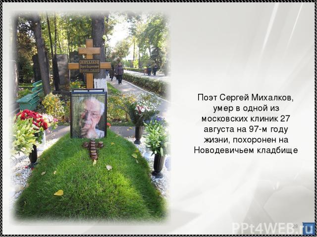 * Поэт Сергей Михалков, умер в одной из московских клиник 27 августа на 97-м году жизни, похоронен на Новодевичьем кладбище