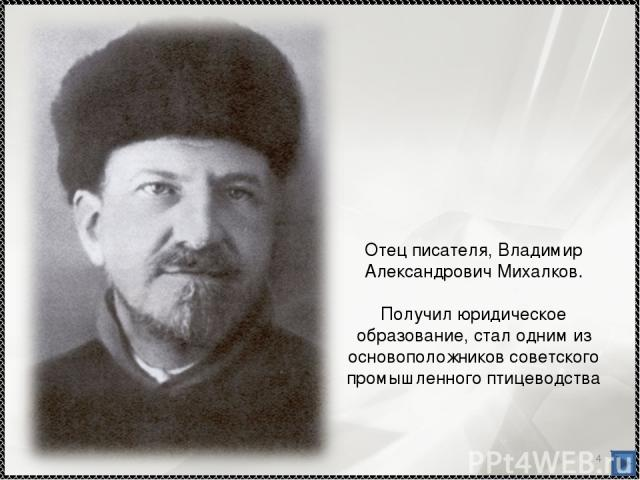 * Отец писателя, Владимир Александрович Михалков. Получил юридическое образование, стал одним из основоположников советского промышленного птицеводства
