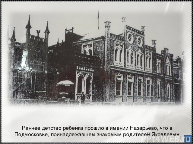 * Раннее детство ребенка прошло в имении Назарьево, что в Подмосковье, принадлежавшем знакомым родителей Яковлевым