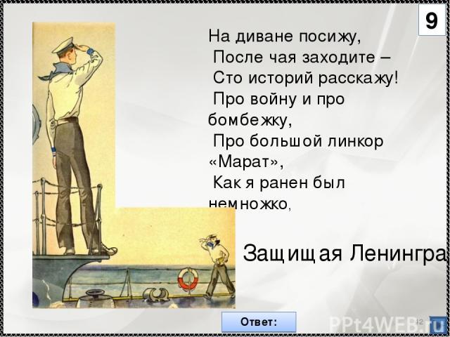 * На диване посижу, После чая заходите – Сто историй расскажу! Про войну и про бомбежку, Про большой линкор «Марат», Как я ранен был немножко, Защищая Ленинград 9 Ответ:
