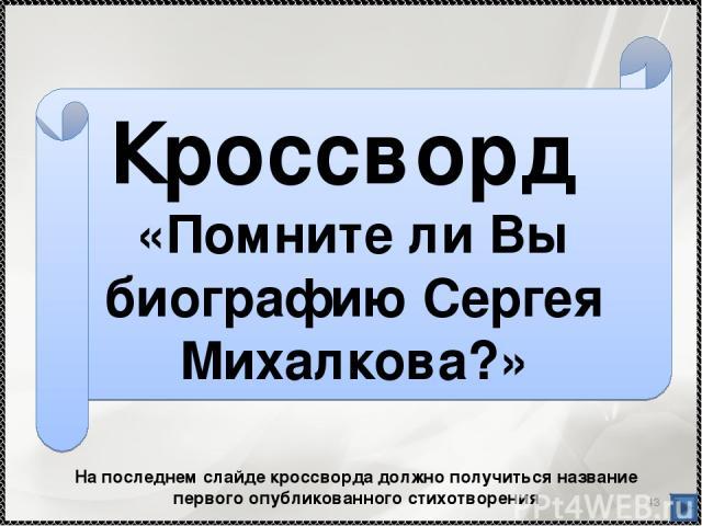 * Кроссворд «Помните ли Вы биографию Сергея Михалкова?» На последнем слайде кроссворда должно получиться название первого опубликованного стихотворения