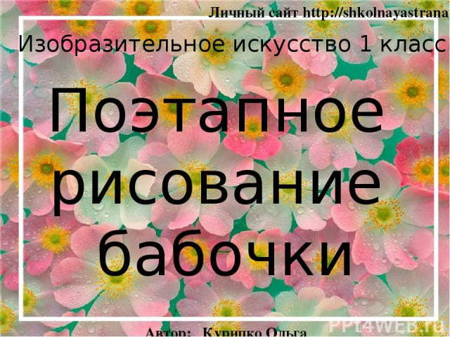 Поэтапное рисование бабочки Изобразительное искусство 1 класс Личный сайт http://shkolnayastrana.ucoz.ua Автор: Курипко Ольга Анатольевна Украина 2014