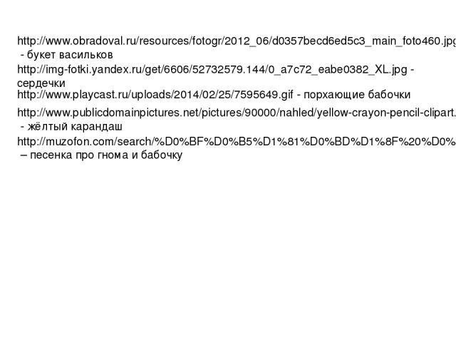 http://img-fotki.yandex.ru/get/6606/52732579.144/0_a7c72_eabe0382_XL.jpg - сердечки http://www.playcast.ru/uploads/2014/02/25/7595649.gif - порхающие бабочки http://www.publicdomainpictures.net/pictures/90000/nahled/yellow-crayon-pencil-clipart.jpg …