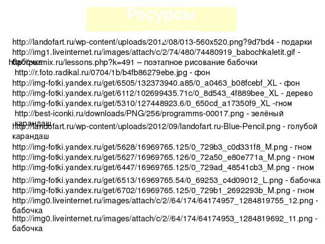 http://img1.liveinternet.ru/images/attach/c/2/74/480/74480919_babochkaletit.gif - бабочка http://purmix.ru/lessons.php?k=491 – поэтапное рисование бабочки http://r.foto.radikal.ru/0704/1b/b4fb86279ebe.jpg - фон http://img-fotki.yandex.ru/get/6505/13…