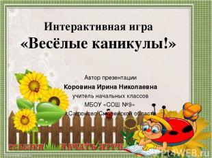 Интерактивная игра «Весёлые каникулы!» Автор презентации Коровина Ирина Николаев