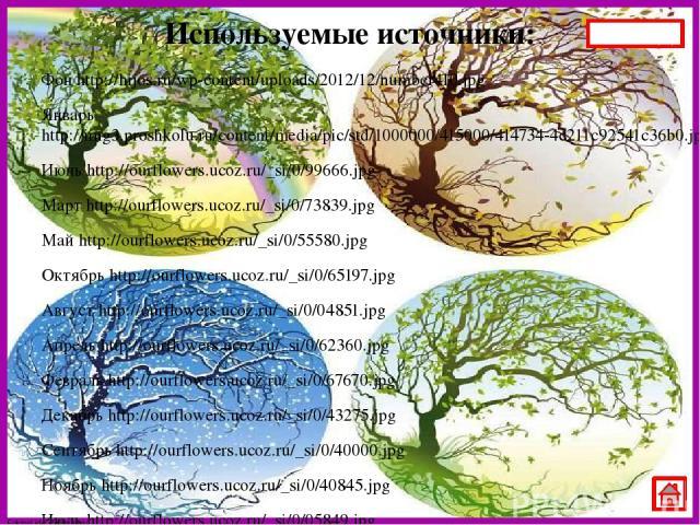 Используемые источники: Фон http://hijos.ru/wp-content/uploads/2012/12/number410.jpg Январь http://img3.proshkolu.ru/content/media/pic/std/1000000/415000/414734-4c211c92541c36b0.jpg Июнь http://ourflowers.ucoz.ru/_si/0/99666.jpg Март http://ourflowe…