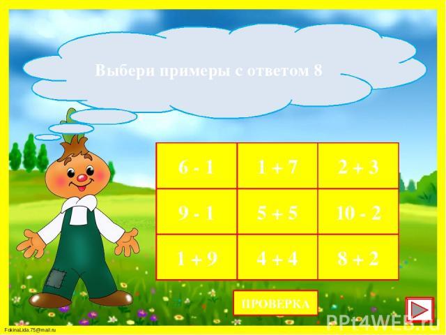 6 - 1 1 + 7 2 + 3 9 - 1 5 + 5 10 - 2 1 + 9 4 + 4 8 + 2 Выбери примеры с ответом 8 ПРОВЕРКА FokinaLida.75@mail.ru