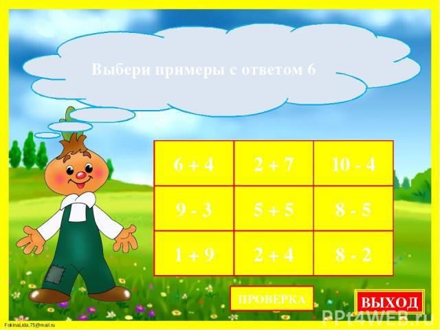 6 + 4 2 + 7 10 - 4 9 - 3 5 + 5 8 - 5 1 + 9 2 + 4 8 - 2 Выбери примеры с ответом 6 ПРОВЕРКА ВЫХОД FokinaLida.75@mail.ru