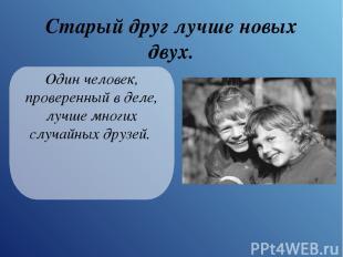 Старый друг лучше новых двух. Один человек, проверенный в деле, лучше многих слу