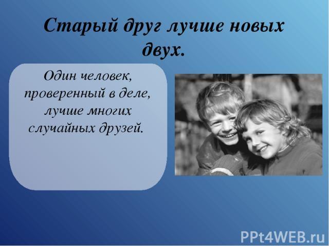 Старый друг лучше новых двух. Один человек, проверенный в деле, лучше многих случайных друзей.