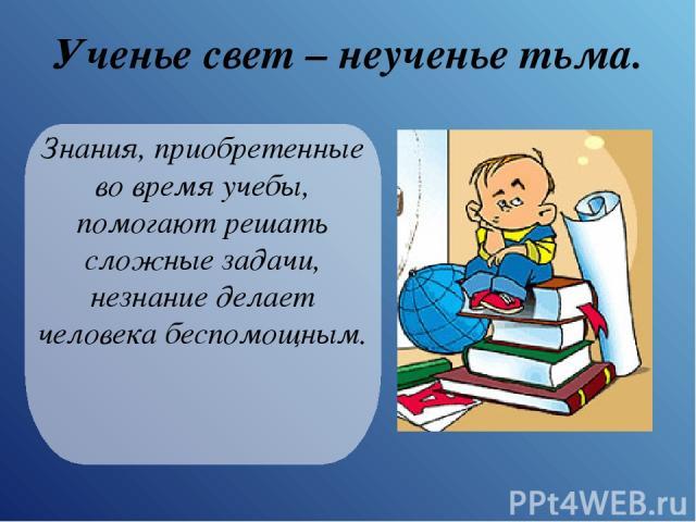 Ученье свет – неученье тьма. Знания, приобретенные во время учебы, помогают решать сложные задачи, незнание делает человека беспомощным.