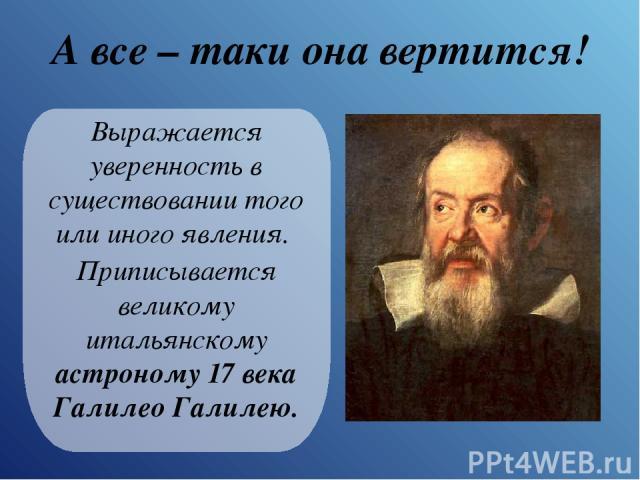 А все – таки она вертится! Выражается уверенность в существовании того или иного явления. Приписывается великому итальянскому астроному 17 века Галилео Галилею.