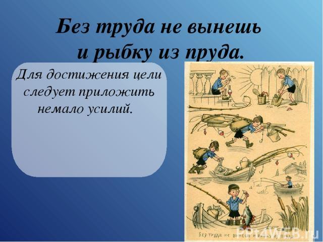 Без труда не вынешь и рыбку из пруда. Для достижения цели следует приложить немало усилий.