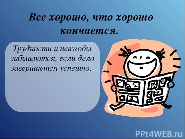 Все хорошо, что хорошо кончается. Трудности и невзгоды забываются, если дело завершается успешно.