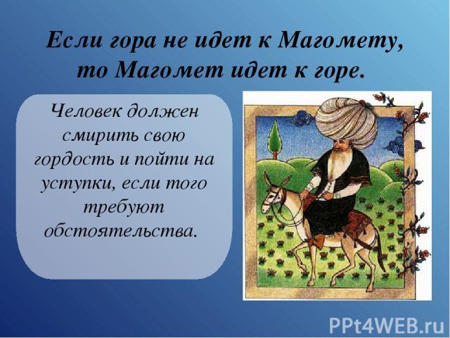 Если гора не идет к Магомету, то Магомет идет к горе. Человек должен смирить свою гордость и пойти на уступки, если того требуют обстоятельства.
