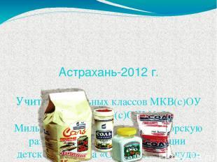 Астрахань-2012 г. Учитель начальных классов МКВ(с)ОУ г.Астрахани «О(с)ОШ № 5» Ми