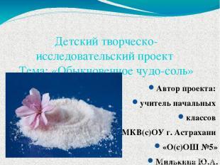 Детский творческо-исследовательский проект Тема: «Обыкновенное чудо-соль» Автор