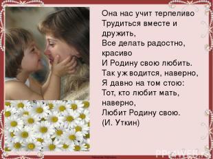 Она нас учит терпеливо Трудиться вместе и дружить, Все делать радостно, красиво