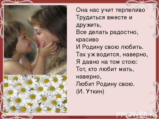 Она нас учит терпеливо Трудиться вместе и дружить, Все делать радостно, красиво И Родину свою любить. Так уж водится, наверно, Я давно на том стою: Тот, кто любит мать, наверно, Любит Родину свою. (И. Уткин) FokinaLida.75@mail.ru