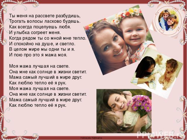 Ты меня на рассвете разбудишь, Трогать волосы ласково будешь. Как всегда поцелуешь любя. И улыбка согреет меня. Когда рядом ты со мной мне тепло. И спокойно на душе, и светло. В целом мире мы одни ты и я. И пою про это я мама моя.  Моя мама лучшая …
