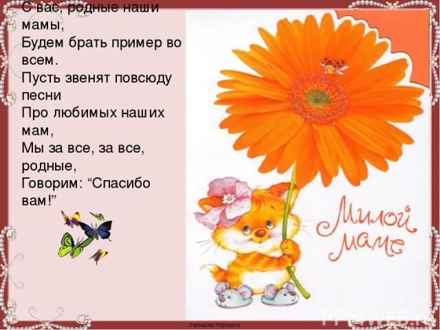 """С вас, родные наши мамы, Будем брать пример во всем. Пусть звенят повсюду песни Про любимых наших мам, Мы за все, за все, родные, Говорим: """"Спасибо вам!"""" FokinaLida.75@mail.ru"""