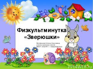 Физкультминутка «Зверюшки» Матафонова Наталья Николаевна, учитель начальных клас