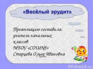 Презентацию составила: учитель начальных классов МБОУ «СОШ№5» Старцева Ольга Ива