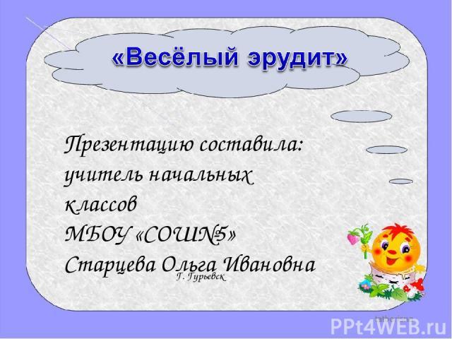 Презентацию составила: учитель начальных классов МБОУ «СОШ№5» Старцева Ольга Ивановна Г. Гурьевск