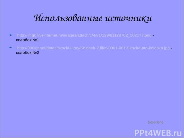Использованные источники http://img0.liveinternet.ru/images/attach/c/4/81/128/81128702_562177.png - колобок №1 http://900igr.net/datas/skazki-i-igry/Kolobok-2.files/0001-001-Skazka-pro-kolobka.jpg - колобок №2