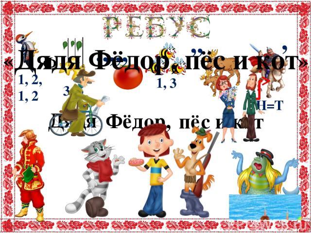 Ф Дядя Фёд ор, пё с и кот Дядя Фёдор, пёс и кот « » 1, 2, 1, 2 3, 5 1, 3 ,,,,, ,, Н=Т ,