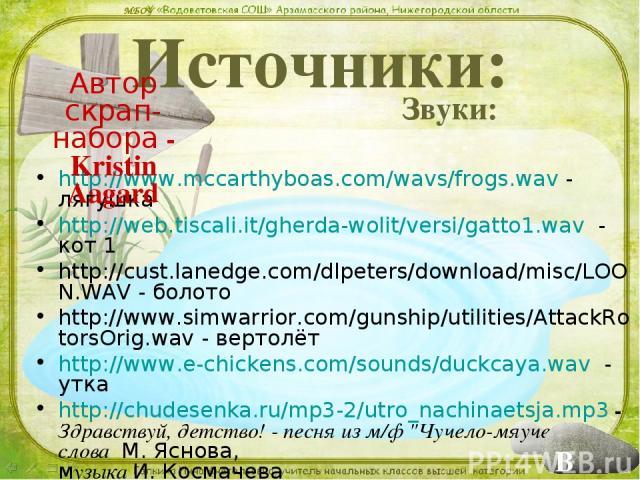 Источники: Звуки: http://www.mccarthyboas.com/wavs/frogs.wav - лягушка http://web.tiscali.it/gherda-wolit/versi/gatto1.wav - кот 1 http://cust.lanedge.com/dlpeters/download/misc/LOON.WAV - болото http://www.simwarrior.com/gunship/utilities/AttackRot…