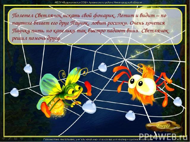 Полетел Светлячок искать свой фонарик. Летит и видит – по паутине бегает его друг Паучок, ловит росинки. Очень хочется Паучку пить, но капельки так быстро падают вниз. Светлячок решил помочь другу.