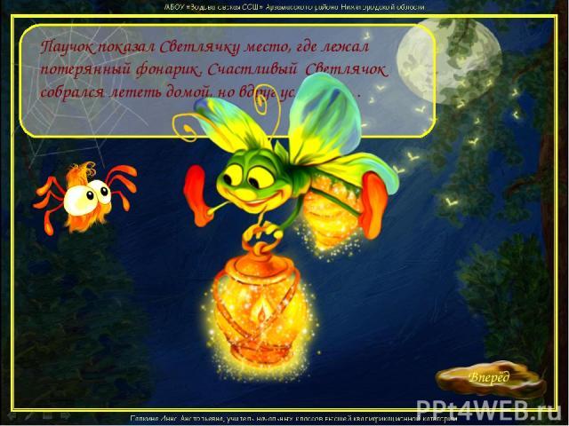 Паучок показал Светлячку место, где лежал потерянный фонарик. Счастливый Светлячок собрался лететь домой, но вдруг услышал…