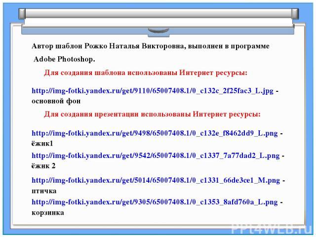Для создания шаблона использованы Интернет ресурсы: Автор шаблон Рожко Наталья Викторовна, выполнен в программе Adobe Photoshop. http://img-fotki.yandex.ru/get/9110/65007408.1/0_c132c_2f25fac3_L.jpg - основной фон http://img-fotki.yandex.ru/get/9498…