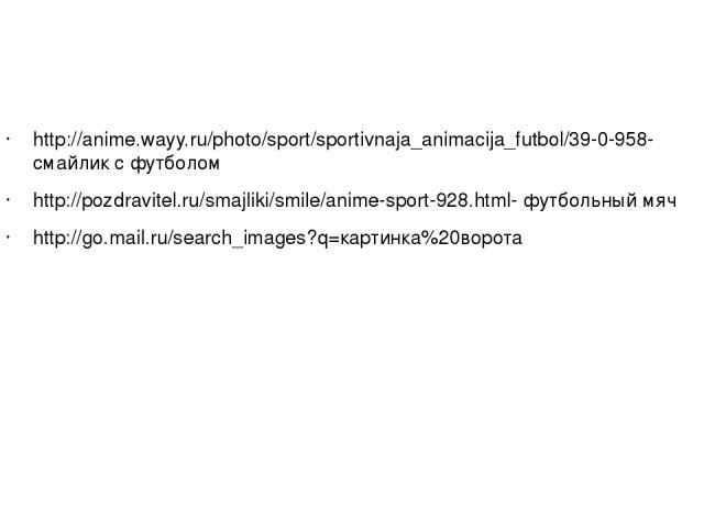 http://anime.wayy.ru/photo/sport/sportivnaja_animacija_futbol/39-0-958- смайлик с футболом http://pozdravitel.ru/smajliki/smile/anime-sport-928.html- футбольный мяч http://go.mail.ru/search_images?q=картинка%20ворота