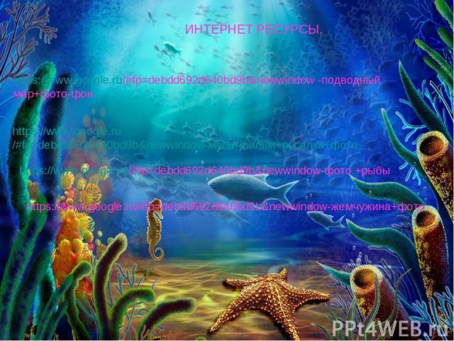 ИНТЕРНЕТ РЕСУРСЫ. https://www.google.ru/#fp=debdd692d640bd9b&newwindow -подводный мир+фото-фон https://www.google.ru/#fp=debdd692d640bd9b&newwindow-мультфильм+русалка+фото https://www.google.ru/#fp=debdd692d640bd9b&newwindow-фото +рыбы https://www.g…
