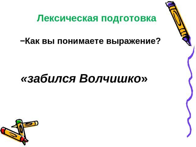 Лексическая подготовка −Как вы понимаете выражение? «забился Волчишко»