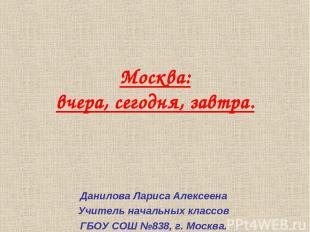 Москва: вчера, сегодня, завтра. Данилова Лариса Алексеена Учитель начальных клас
