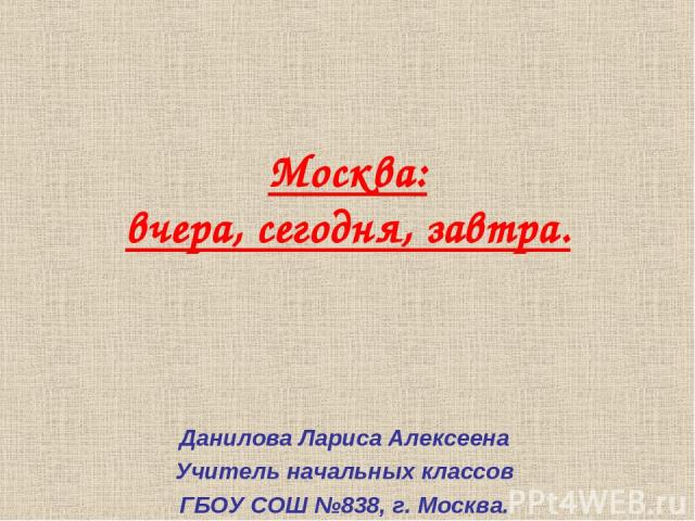 Москва: вчера, сегодня, завтра. Данилова Лариса Алексеена Учитель начальных классов ГБОУ СОШ №838, г. Москва.
