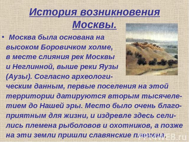 История возникновения Москвы. Москва была основана на высоком Боровичком холме, в месте слияния рек Москвы и Неглинной, выше реки Яузы (Аузы). Согласно археологи- ческим данным, первые поселения на этой территории датируются вторым тысячеле- тием до…