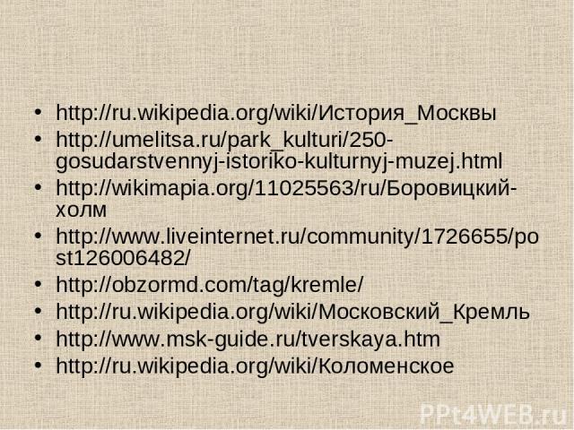 http://ru.wikipedia.org/wiki/История_Москвы http://umelitsa.ru/park_kulturi/250-gosudarstvennyj-istoriko-kulturnyj-muzej.html http://wikimapia.org/11025563/ru/Боровицкий-холм http://www.liveinternet.ru/community/1726655/post126006482/ http://obzormd…