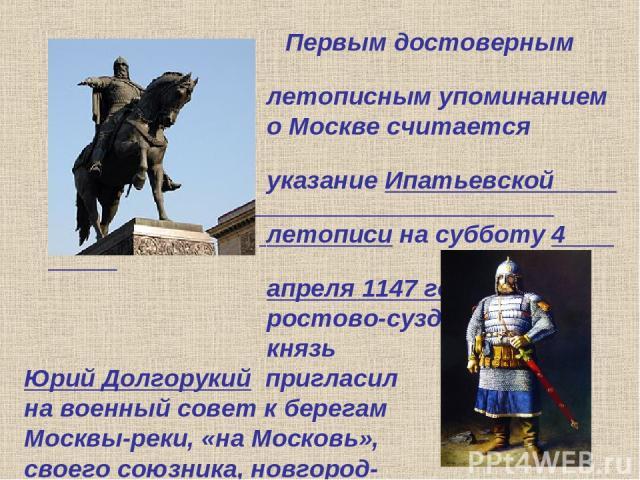 Первым достоверным летописным упоминанием о Москве считается указание Ипатьевской летописи на субботу 4 апреля 1147 года, когда ростово-суздальский князь Юрий Долгорукий пригласил на военный совет к берегам Москвы-реки, «на Московь», своего союзника…