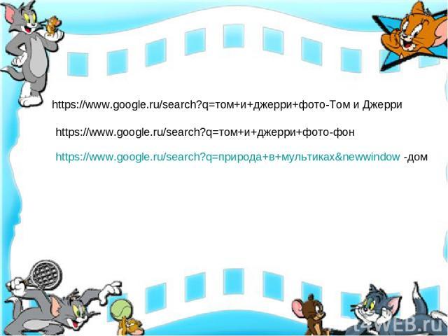 https://www.google.ru/search?q=том+и+джерри+фото-Том и Джерри https://www.google.ru/search?q=природа+в+мультиках&newwindow -дом https://www.google.ru/search?q=том+и+джерри+фото-фон