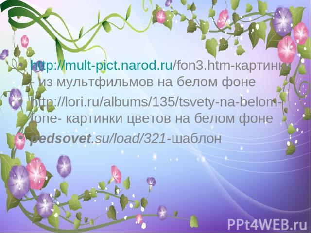 http://mult-pict.narod.ru/fon3.htm-картинки- из мультфильмов на белом фоне http://lori.ru/albums/135/tsvety-na-belom-fone- картинки цветов на белом фоне pedsovet.su/load/321 -шаблон