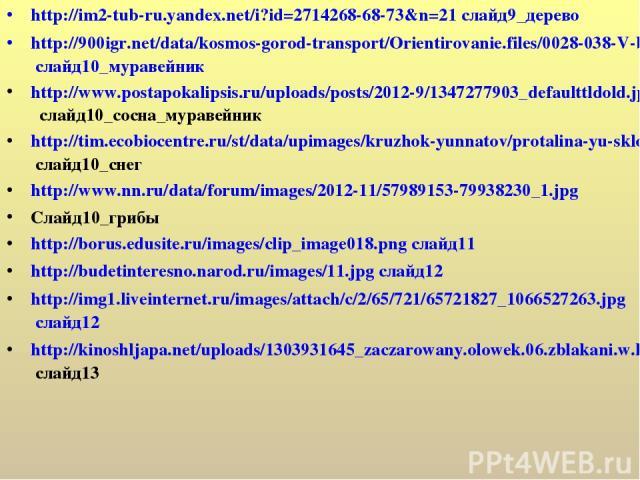 http://im2-tub-ru.yandex.net/i?id=2714268-68-73&n=21 слайд9_дерево http://900igr.net/data/kosmos-gorod-transport/Orientirovanie.files/0028-038-V-bolshinstve-sluchaev-muravejniki-raspolozheny-s-juzhnoj-storony.jpg слайд10_муравейник http://www.postap…